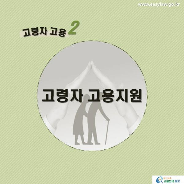 고령자 고용2 고용연장 지원 www.easylaw.go.kr 찾기 쉬운 생활법령정보 로고